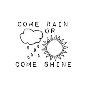 come rain or shine